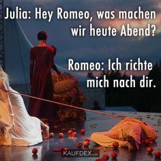Julia: Hey Romeo, was machen wir heute Abend? Romeo: Ich richte mich nach dir.