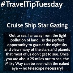 Cruise Ship Star Gazing  Out to sea, far away from the light pollution of land… is the perfect opportunity to gaze at the night sky and view many of the stars and planets that most of us don't get to see. Once you are about 25 miles out to sea, the Milky Way can be seen with the naked eye — no telescope necessary!
