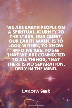 We are earth people on a spiritual journey to the stars. Our quest, our earth walk, is to look within, to know who we are, to see that we are connected to all things, that there is no separation, only in the mind. - Lakota Seer #spiritual #quotes #life