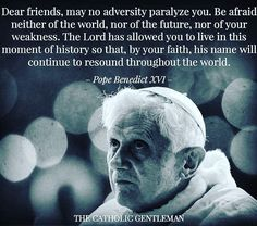 "Pope Benedict XVI - ""...The Lord has allowed you to live in this moment of history so that, by your faith, his name will continue to resound. throughout the world."""
