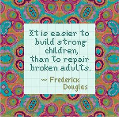 Frederick Douglas quote-oh how true is this. I work everyday helping those broken adults put their lives back together.