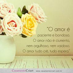 """""""O amor é paciente e bondoso. O amor não é ciumento, nem orgulhoso, nem vaidoso. O amor tudo crê, tudo espera."""""""