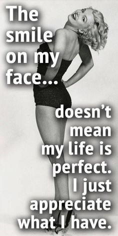 The smile on my face doesn't mean my life is perfect. I just appreciate what I have.