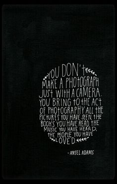 Exactly how I feel about photography.