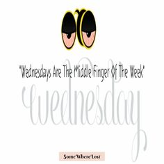 #‎WEDNESDAYS‬ are the middle finger of the week..