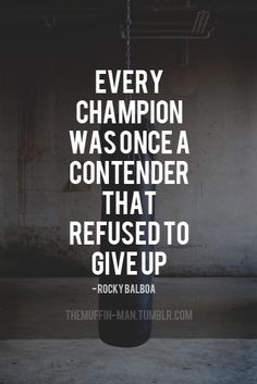 Every champion was once a contender that refused to give up.