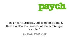"""I'm a heart surgeon. And sometimes brain. But I am also the inventor of the hamburger candle."" Shawn Spencer #Psych haha"