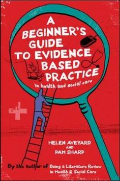 A Beginners Guide to Evidence Based Practice in Health and Social Care By Helen Aveyard and Pam Sharp