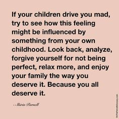 If your children drive you mad, try to see how this feeling might be influenced by something from your own childhood. Look back, analyze, forgive yourself for not being perfect, relax more, and enjoy your family the way you deserve it. Because you deserve it.