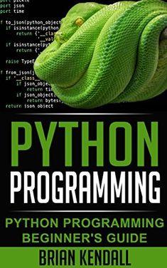 Python Programming: Python Programming Beginner's Guide (Python Programming Fundamentals, Python Programming for the Absolute Beginner, An Introduction to Computer Science, Python Progr) by Brian Kendall