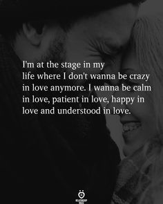 I'm at the stage in my life where I don't wanna be crazy in love anymore. I wanna be calm in love, patient in love, happy in love and understood in love. Happy Quotes, True Quotes, Positive Quotes, Relationship Rules, Relationships, Accupuncture, Waiting For Love, Crazy Love, Happy Love
