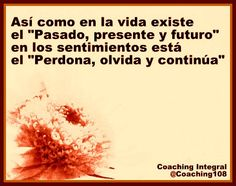 """Así como en la vida existe  el """"Pasado, presente y futuro"""" en los sentimientos está  el """"Perdona, olvida y continúa""""... :) !!!"""