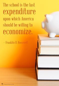 The school is the last expenditure upon which America should be willing to economize. – Franklin D. Roosevelt