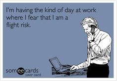Funny Workplace Ecard: I'm having the kind of day at work where I fear that I am a flight risk.