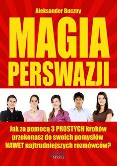 Magia Perswazji / Aleksander Buczny   W jaki sposób możesz posługiwać się perswazją i wywierać wpływ na ludzi osiągając to, czego chcesz?