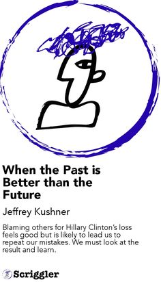 When the Past is Better than the Future by Jeffrey Kushner https://scriggler.com/detailPost/story/48871 Blaming others for Hillary Clinton's loss feels good but is likely to lead us to repeat our mistakes. We must look at the result and learn.