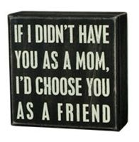 If I Didnt Have You as a Mom, Id Choose You as a Friend box sign.  $10.99 is cheap, so maybe Ill just order instead of trying to make.