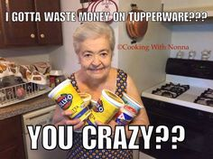 I gotta waste money on Tupperware? You crazy?