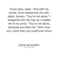 """Katie McGarry - """"Come here, baby."""" And with my words, Echo leaned into me soft, pliant, broken. """"You're..."""". sweet, katie-mcgarry, pushing-the-limits, not-alone, echo-emerson, noah-hutchins, love"""