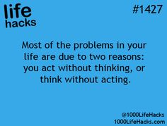 Most of the problems in your life are due to two reasons:  you act without thinking, or you think without acting.