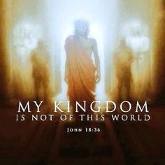 John 18:36 - Jesus answered, My kingdom is not of this world: if my kingdom were of this world, then would my servants fight, that I should not be delivered to the Jews: but now is my kingdom not from hence.