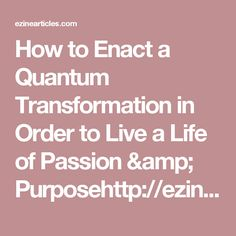 How to Enact a Quantum Transformation in Order to Live a Life of Passion & Purposehttp://ezinearticles.com/?How-to-Enact-a-Quantum-Transformation-in-Order-to-Live-a-Life-of-Passion-and-Purpose&id=9698895