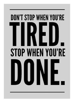 I'm not done or tired.