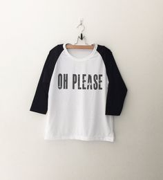 Oh please T-Shirt funny sweatshirt womens girls teens unisex grunge tumblr instagram blogger punk dope swag hype hipster gifts merch