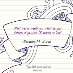 """What words would you write to your children if you had 25 words or less?"" Rosemary M. Wixom, April 2013 General Conference #lds #mormon #ldsconf"
