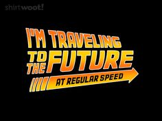 I'm traveling to the future at regular speed!  - Sounds about right.