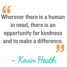 Quotation: Wherever there is a human in need, there is an opportunity for kindness and to make a difference. Kevin Heath