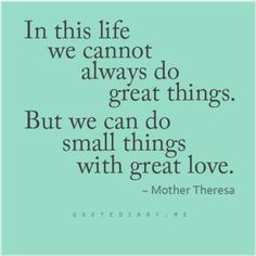 In this life we cannot always to great things. But we can do small things with great love. - Mother Theresa