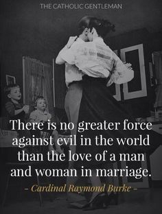"""""""There is no greater force against evil in the world than the love of a man and woman in marriage.""""                        Cardinal Raymond Burke"""