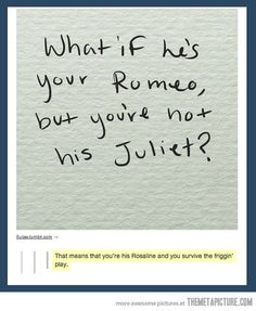 Yes! I always laugh when people say they want a love story like Romeo and Juliet. You do realize the both die