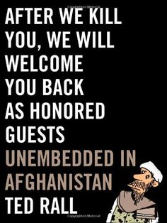 After We Kill You, We Will Welcome You Back as Honored Guests: Unembedded in Afghanistan  / by Ted Rall  http://encore.greenvillelibrary.org/iii/encore/record/C__Rb1381371