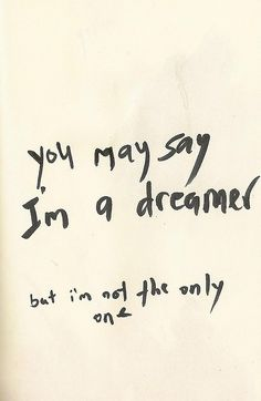 you may say i'm a dreamer, but i'm not the only one // john lennon