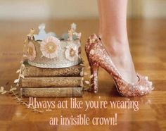 Always act like you are wearing an invisible crown!  https://www.facebook.com/ellevatenaturally/photos/a.512672888762584.128986.512666322096574/981649818531553/?type=1&theater
