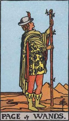"""Page of Wands from the Rider-Waite Tarot deck. Page of Wands (or Jack or Knave of Wands or Batons) is a card used in Latin suited playing cards which include tarot decks. It is part of what tarot card readers call the """"Minor Arcana"""" """"The page lives where the wand, or the flame, is larger than the person. The drive is larger than life's experiences. The thirst for action and the yearning for progress has put you squarely in front of the task so that you can grow beyond your limit."""" (Evelin…"""