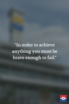 """In order to achieve anything you must be brave enough to fail."""
