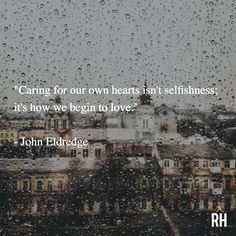 """""""Caring for our own hearts isn't selfishness; it's how we begin to love."""" - John Eldredge"""