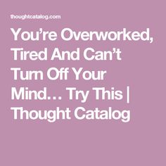You're Overworked, Tired And Can't Turn Off Your Mind… Try This | Thought Catalog