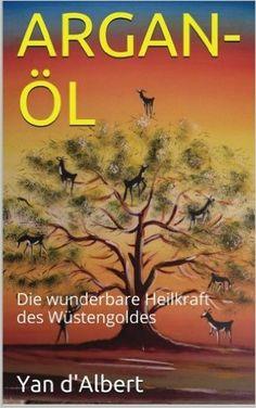 Argan-Öl: Die wunderbare Heilkraft des Wüstengoldes: Amazon.de: Yan d'Albert: Bücher