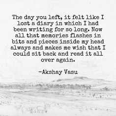 The day you left, it felt like I lost a diary in which I had been writing for so long. Now all that memories flashes in bits and pieces inside my head always and makes me wish that I could sit back and read it all over again.  -Akshay Vasu