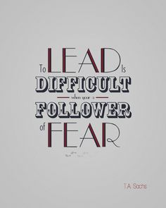 To lead is difficult when you're a follower of fear.