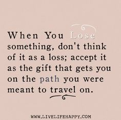 When you lose something, don't think of it as a loss; accept it as the gift that gets you on the path you were meant to travel on. by deepli. Wise Quotes, Faith Quotes, Inspirational Quotes, Live Life Happy, Lose Something, French Quotes, Some Words, Quotations, Qoutes