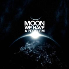 MOON... WE HAVE A PROBLEM