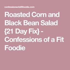 Roasted Corn and Black Bean Salad {21 Day Fix} - Confessions of a Fit Foodie