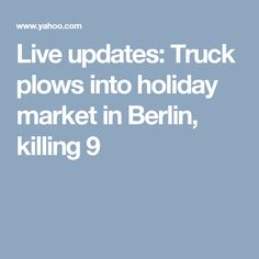 Live updates: Truck plows into holiday market in Berlin, killing 9