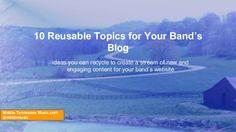 10 Reusable Topics for Your Band's Blog by Joshua Smotherman via slideshare