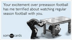 Your excitement over preseason football has me terrified about watching regular season football with you.